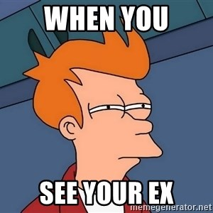 Futurama Fry - When you  see your ex