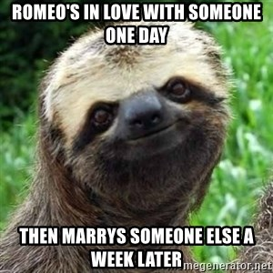 Sarcastic Sloth - Romeo's in Love with someone one day then marrys someone else a week later