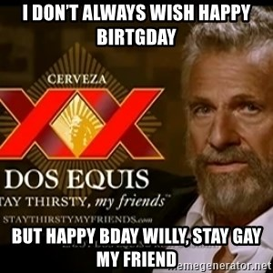 Dos Equis Man - I Don't Always Wish Happy Birtgday But Happy Bday Willy, Stay Gay My Friend