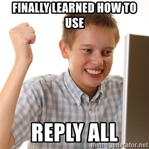 First Day on the internet kid - finally learned how to use reply all