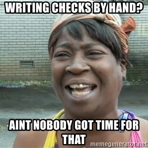 Ain`t nobody got time fot dat - writing checks by hand?  aint nobody got time for that