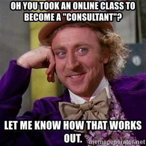 "Willy Wonka - Oh you took an online class to become a ""consultant""? Let me know how that works out."