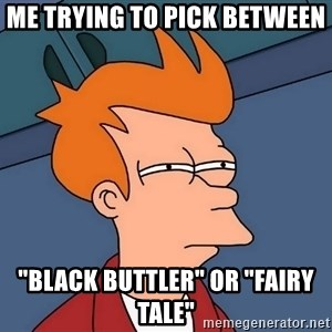 "Futurama Fry - me trying to pick between  ""black buttler"" or ""fairy tale"""