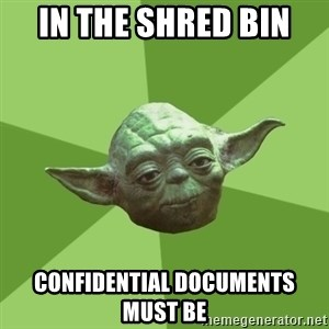 Advice Yoda Gives - in the shred bin  confidential documents must be