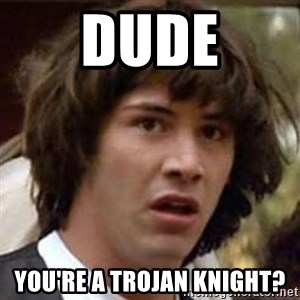 Conspiracy Keanu - Dude You're a Trojan Knight?