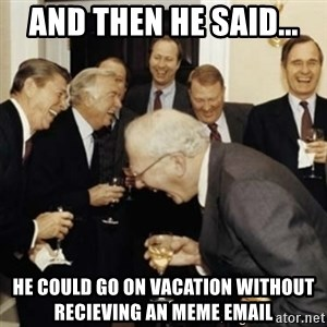 laughing reagan  - and then he said... he could go on vacation without recieving an meme email