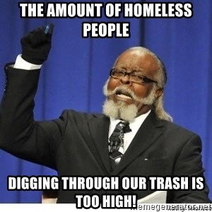 Too high - The amount of homeless people digging through our trash is too high!