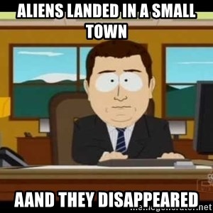 south park aand it's gone - aliens landed in a small town aand they disappeared
