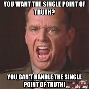 Jack Nicholson - You can't handle the truth! - You want the single point of truth? You can't handle the single point of truth!