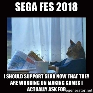 i should buy a boat cat - SEGA FES 2018 I SHOULD SUPPORT SEGA NOW THAT THEY ARE WORKING ON MAKING GAMES I ACTUALLY ASK FOR