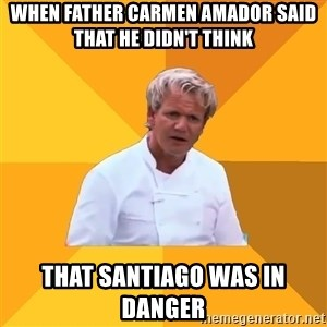 Confused Ramsey - When Father Carmen Amador said that he didn't think that santiago was in danger