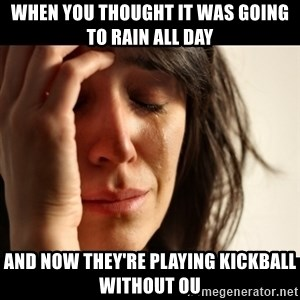 crying girl sad - When you thought it was going to rain all day and now they're playing kickball without ou