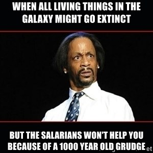 katt williams shocked - when all living things in the galaxy might go extinct but the salarians won't help you because of a 1000 year old grudge