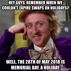 Willy Wonka - Hey Guys, remember when we couldn't expire swaps on Holidays? Well, the 28th of may 2018 is Memorial Day. a holiday.
