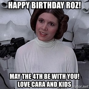 princess leia - HAPPY BIRTHDAY ROZ! MAY THE 4TH BE WITH YOU!          LOVE CARA AND KIDS