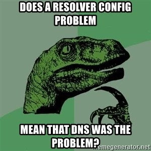 Raptor - does a resolver config problem mean that DNS was the problem?