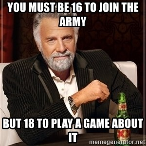 The Most Interesting Man In The World - you must be 16 to join the army  but 18 to play a game about it