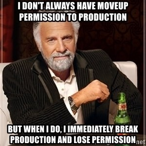 The Most Interesting Man In The World - i don't always have moveup permission to production but when i do, i immediately break production and lose permission