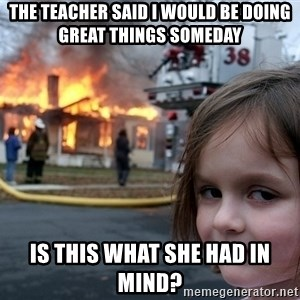 Disaster Girl - The teacher said i would be doing great things someday is this what she had in mind?