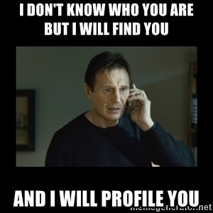 I will find you and kill you - i don't know who you are        But I will find you and i will profile you