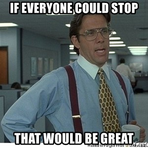 That would be great - If everyone could stop That would be great