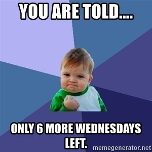 Success Kid - You are told.... only 6 more Wednesdays left.
