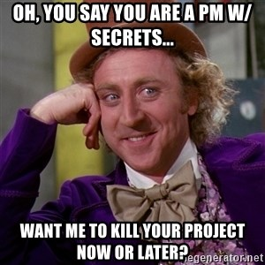 Willy Wonka - Oh, you say you are a PM w/ secrets... Want me to kill your project now or later?