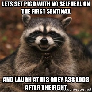 evil raccoon - Lets set pico with no selfheal on the first sentinax  and laugh at his grey ass logs after the fight