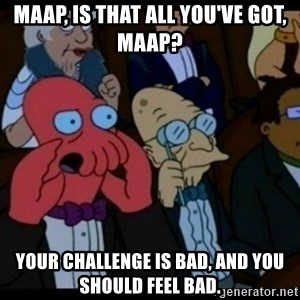 You should Feel Bad - MAAP, is that all you've got, MAAP? Your challenge is bad, and you should feel bad.
