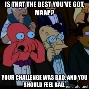 You should Feel Bad - Is that the best you've got, Maap? Your challenge was bad, and you should feel bad.