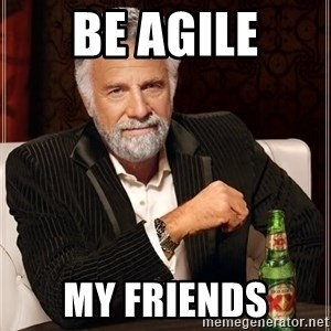 The Most Interesting Man In The World - be agile my friends