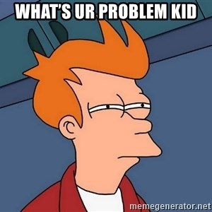 Futurama Fry - What's Ur problem kid