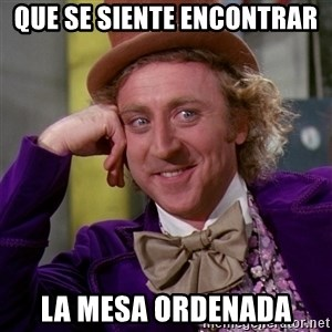 Willy Wonka - Que se siente encontrar  la mesa ordenada