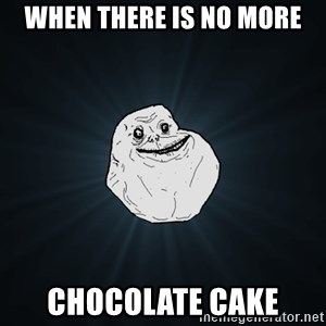 Forever Alone - When there is no more chocolate cake
