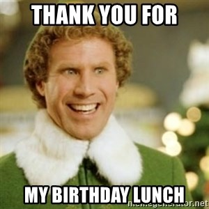 Buddy the Elf - THANK YOU FOR  MY BIRTHDAY LUNCH