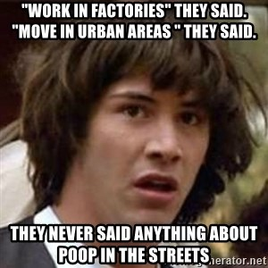 """Conspiracy Keanu - """"Work in factories"""" they said. """"Move in urban areas """" they said. THEY NEVER SAID ANYTHING ABOUT POOP IN THE STREETS"""