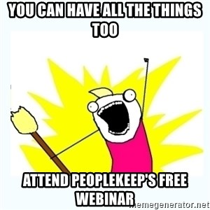 All the things - You can have all the things too attend Peoplekeep's free webinar