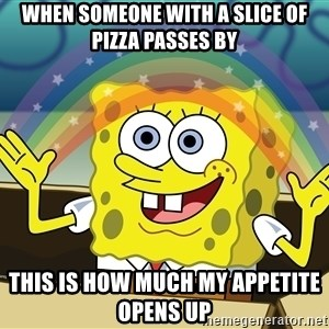 spongebob rainbow - When someone with a slice of pizza passes by this is how much my appetite opens up