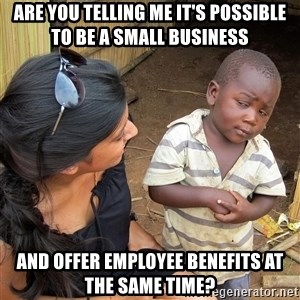 Skeptical African Child - Are you telling me it's possible to be a small business and offer employee benefits at the same time?