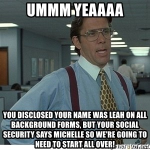 That would be great - Ummm Yeaaaa You disclosed your name was Leah on all background forms, but your social security says Michelle so we're going to need to start all over!