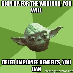 Advice Yoda Gives - sign up for the webinar, you will offer employee benefits, you can