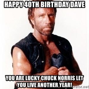 Chuck Norris Meme - Happy 40th Birthday Dave you are Lucky Chuck nORRIS let you live another year!