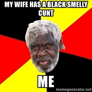 Aboriginal - MY WIFE HAS A BLACK SMELLY CUNT                                    ME