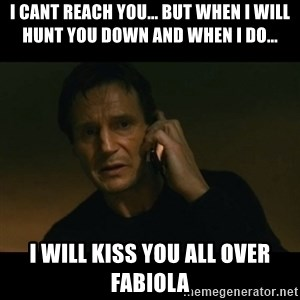 liam neeson taken - I cant reach you... but when I will hunt you down and when I do... I will kiss you all over FABIOLA