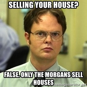 Dwight Schrute - selling your house? false. only the morgans sell houses