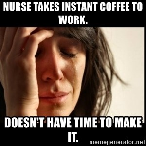First World Problems - Nurse takes instant coffee to work. Doesn't have time to make it.