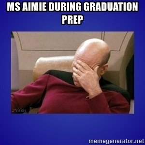 Picard facepalm  - mS AIMIE DURING GRADUATION PREP