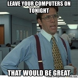 Yeah If You Could Just - Leave your computers on tonight That would be great