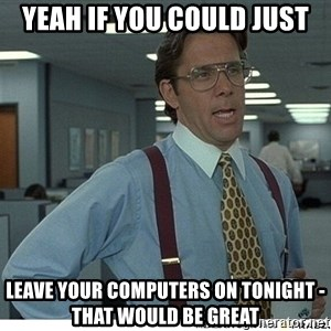 Yeah If You Could Just - Yeah if you could just Leave your computers on tonight - that would be great