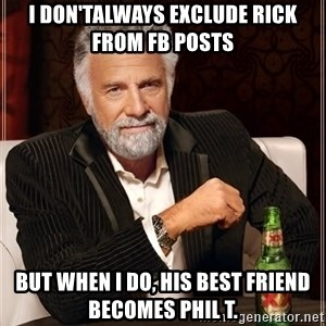 The Most Interesting Man In The World - I don'talways exclude Rick from FB posts  But when I do, his best friend becomes Phil T.